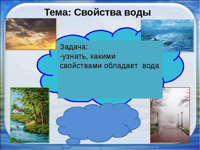 Тема: Свойства воды Задача: -узнать, какими свойствами обладает вода