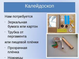 Калейдоскоп Нам потребуется Зеркальная бумага или картон Трубка от пергамента
