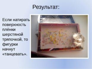 Результат: Если натирать поверхность плёнки шерстяной тряпочкой, то фигурки н