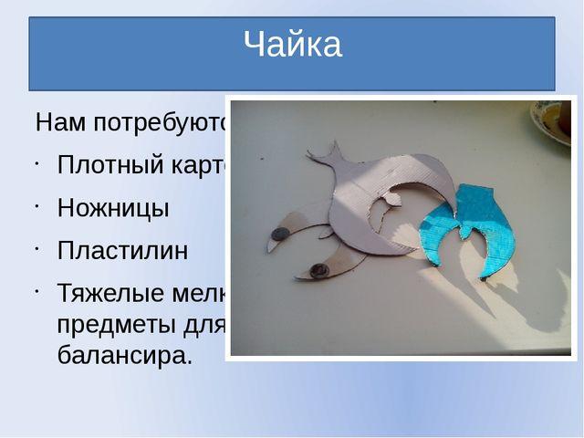 Чайка Нам потребуются: Плотный картон Ножницы Пластилин Тяжелые мелкие предме...