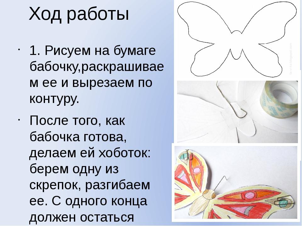 Ход работы 1. Рисуем на бумаге бабочку,раскрашиваем ее и вырезаем по контуру....