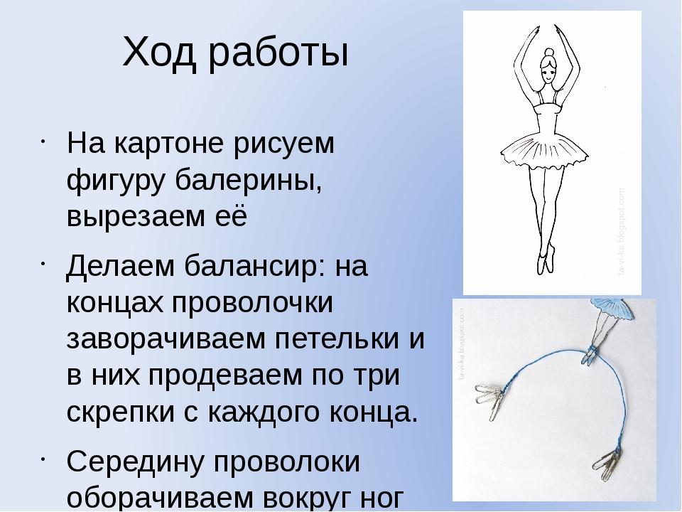 Ход работы На картоне рисуем фигуру балерины, вырезаем её Делаем балансир: на...