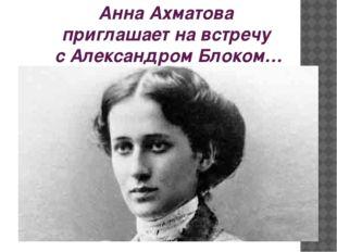 Анна Ахматова приглашает на встречу с Александром Блоком…