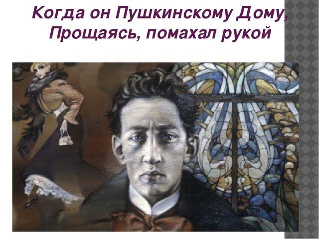 Когда он Пушкинскому Дому, Прощаясь, помахал рукой