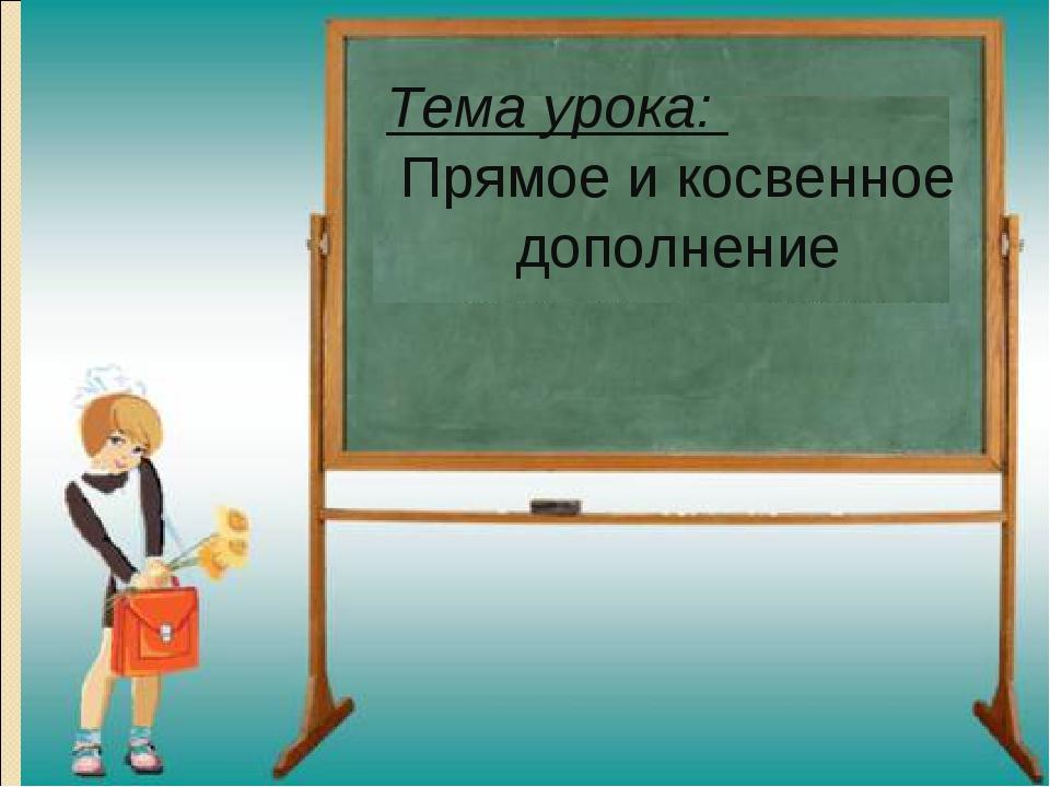 Тема урока:  Прямое и косвенное дополнение