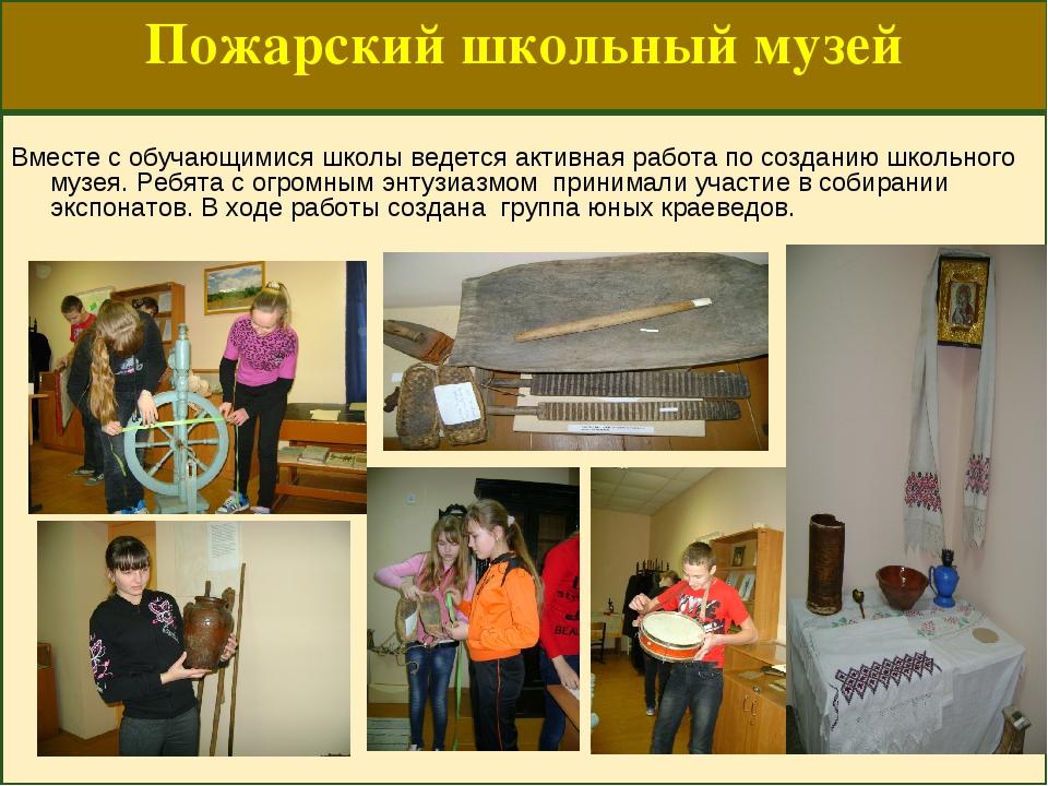 Пожарский школьный музей Вместе с обучающимися школы ведется активная работа...