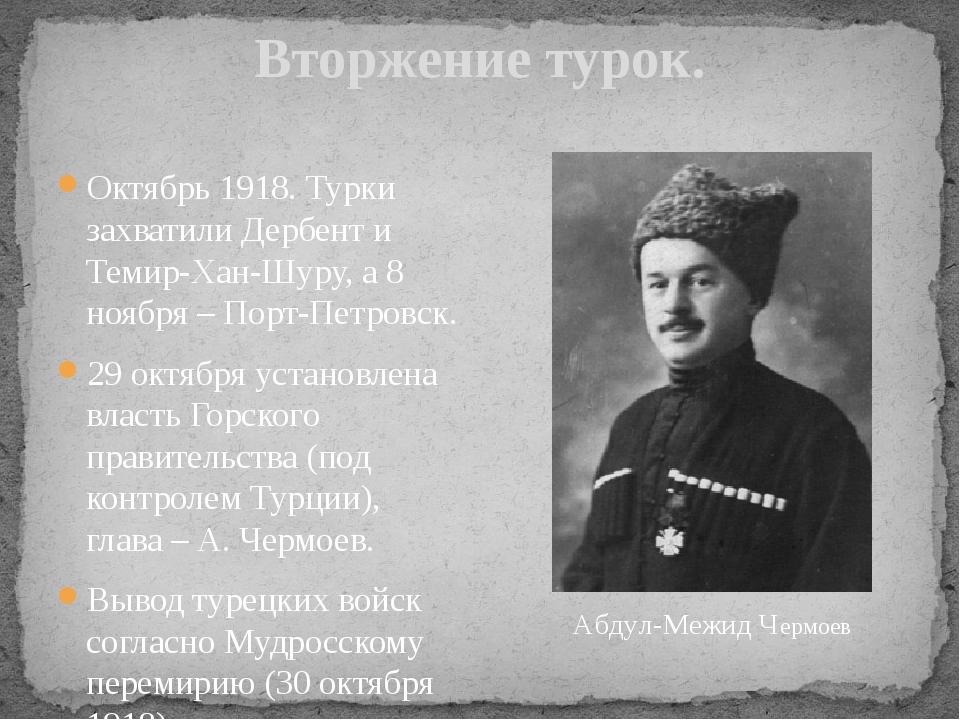 Вторжение турок. Октябрь 1918. Турки захватили Дербент и Темир-Хан-Шуру, а 8...