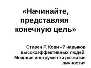 «Начинайте, представляя конечную цель» Стивен Р. Кови «7 навыков высокоэффект