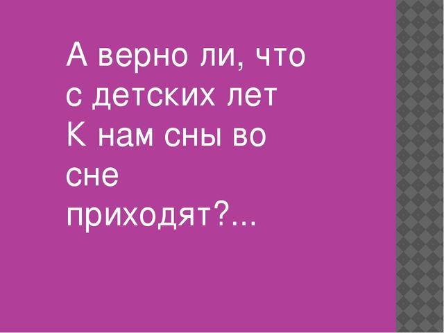 А верно ли, что с детских лет К нам сны во сне приходят?...