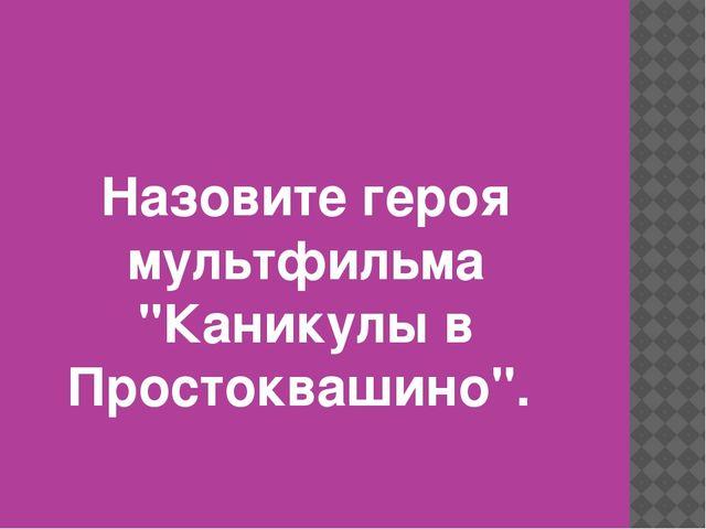 """Назовите героя мультфильма """"Каникулы в Простоквашино""""."""
