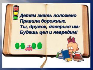 Детям знать положено Правила дорожные. Ты, дружок, доверься им: Будешь цел и