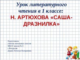 Урок литературного чтения в 1 классе: Н. АРТЮХОВА «САША-ДРАЗНИЛКА» Подготовил