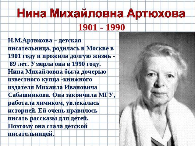 1901 - 1990 Н.М.Артюхова – детская писательница, родилась в Москве в 1901 год...