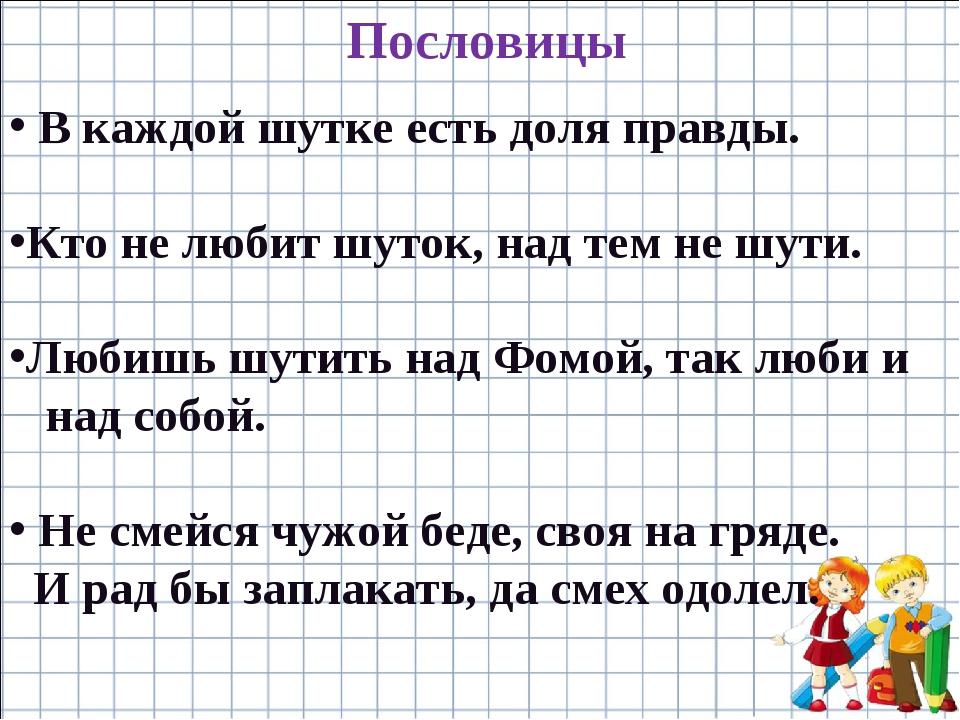 Пословицы В каждой шутке есть доля правды. Кто не любит шуток, над тем не шут...