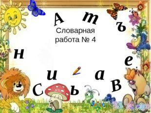 Словарная работа № 4 т В а е А н ь ъ и С