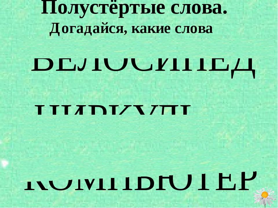 Полустёртые слова. Догадайся, какие слова написаны? ВЕЛОСИПЕД ЦИРКУЛЬ КОМПЬЮ...