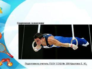 Спортивная гимнастика Подготовила учитель ГБОУ СОШ № 188 Крылова Е. Ю.