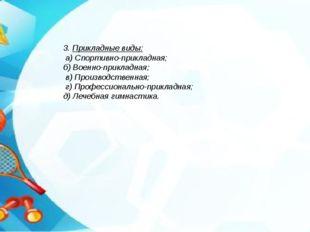 3. Прикладные виды: а) Спортивно-прикладная; б) Военно-прикладная; в) Произво