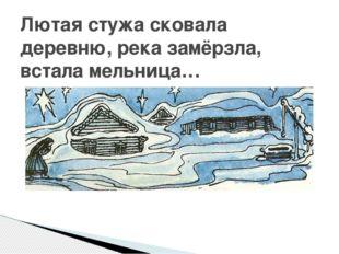 Лютая стужа сковала деревню, река замёрзла, встала мельница…