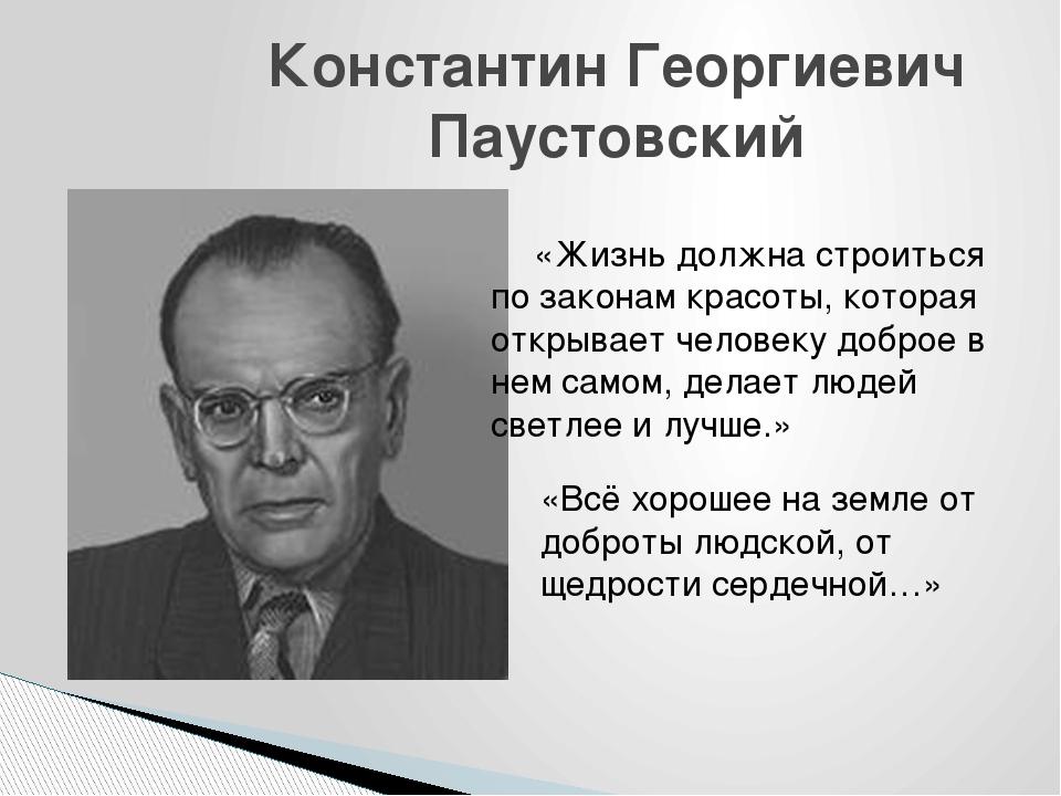 Константин Георгиевич Паустовский     «Жизнь должна строиться по законам кра...