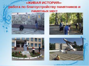 «ЖИВАЯ ИСТОРИЯ»- работа по благоустройству памятников и памятных мест