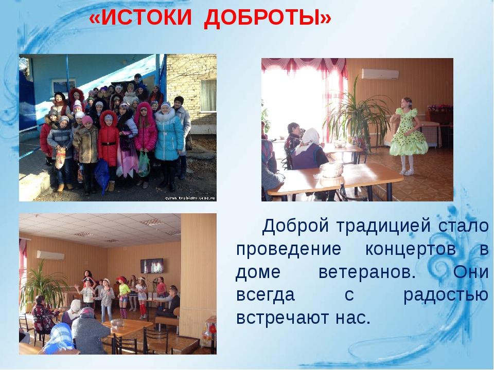 «ИСТОКИ ДОБРОТЫ» Доброй традицией стало проведение концертов в доме ветеранов...