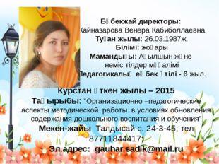 Бөбекжай директоры: Кайназарова Венера Кабиболлаевна Туған жылы: 26.03.1987ж.
