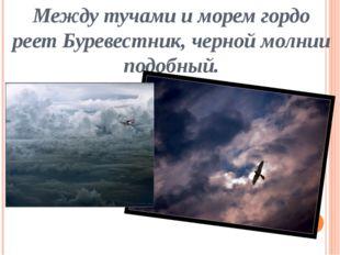 Между тучами и морем гордо реет Буревестник, черной молнии подобный.