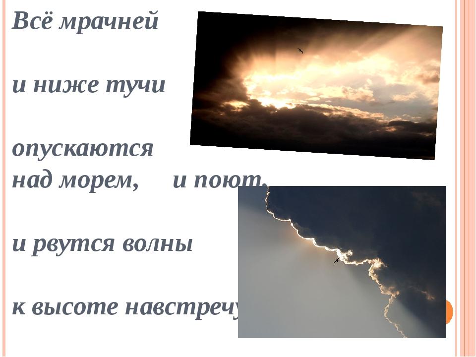 Всё мрачней и ниже тучи опускаются над морем, и поют, и рвутся волны к высоте...