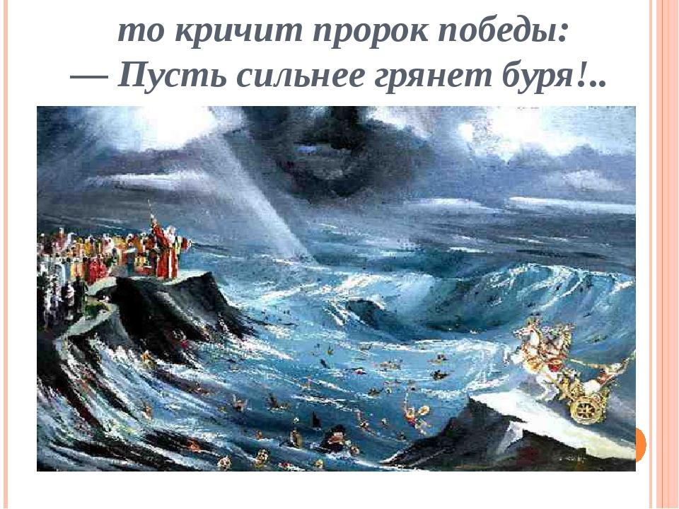 то кричит пророк победы: — Пусть сильнее грянет буря!..