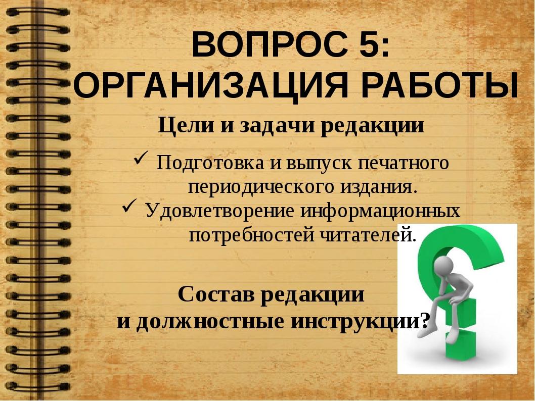 ВОПРОС 5: ОРГАНИЗАЦИЯ РАБОТЫ Цели и задачи редакции Подготовка и выпуск печат...
