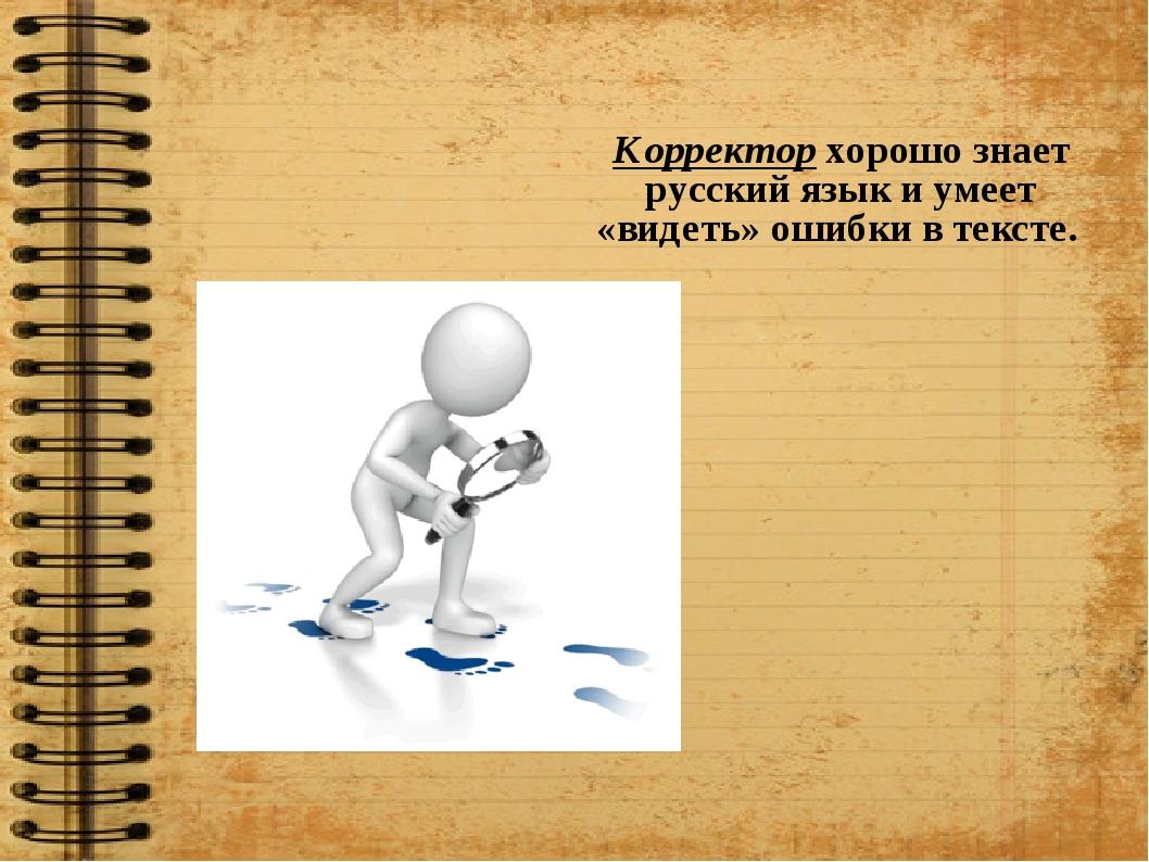 Корректор хорошо знает русский язык и умеет «видеть» ошибки в тексте.