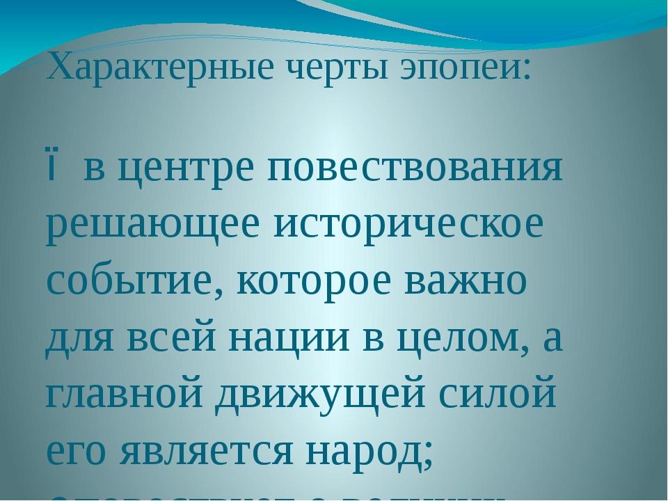 Характерные черты эпопеи: ●в центре повествования решающее историческое событ...