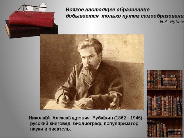 Всякое настоящее образование добывается только путем самообразования. Н.А. Ру...