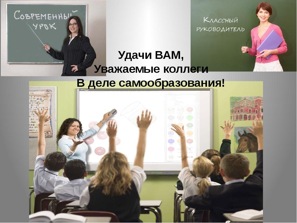 Удачи ВАМ, Уважаемые коллеги В деле самообразования!