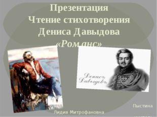 Презентация Чтение стихотворения Дениса Давыдова «Романс» Пыстина Лидия Митро