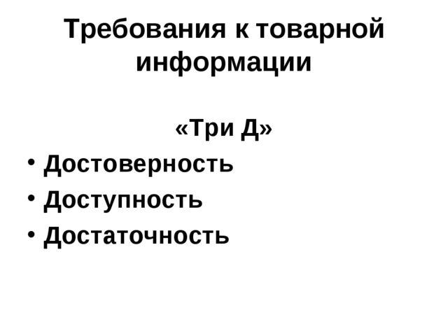 Требования к товарной информации  «Три Д» Достоверность Доступность Достаточ...