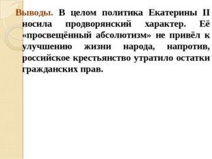Выводы. В целом политика Екатерины II носила продворянский характер. Её «прос