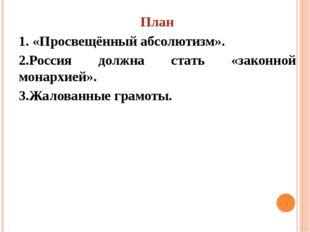 План 1. «Просвещённый абсолютизм». 2.Россия должна стать «законной монархией»