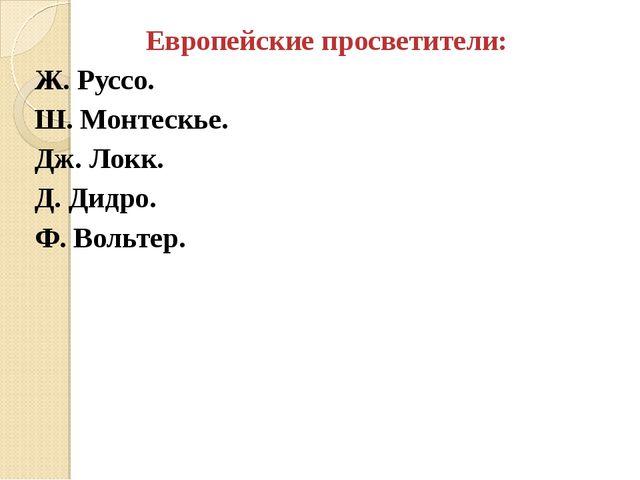 Европейские просветители: Ж. Руссо. Ш. Монтескье. Дж. Локк. Д. Дидро. Ф. Воль...