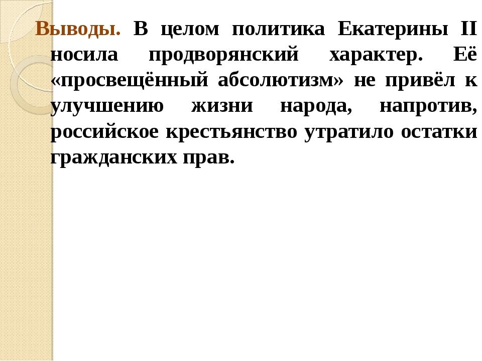 Выводы. В целом политика Екатерины II носила продворянский характер. Её «прос...