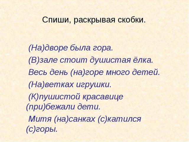 Спиши, раскрывая скобки. (На)дворе была гора. (В)зале стоит душистая ёлка. Ве...