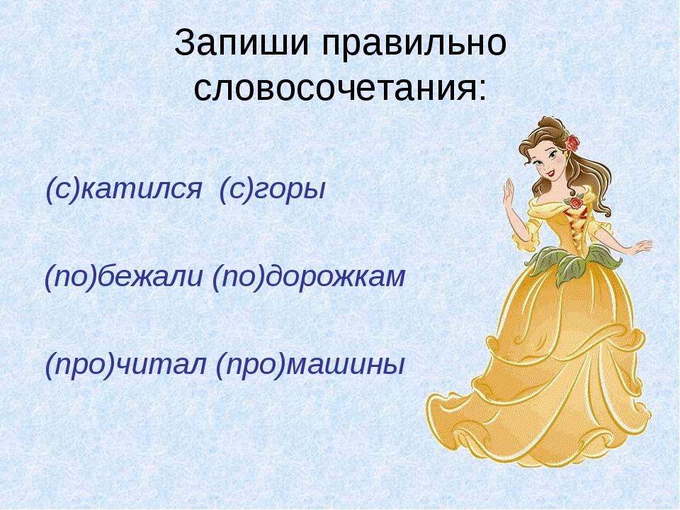 Запиши правильно словосочетания: (с)катился (с)горы (по)бежали (по)дорожкам (...