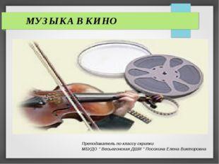 МУЗЫКА В КИНО Преподаватель по классу скрипки МБУДО '' Весьегонская ДШИ '' П