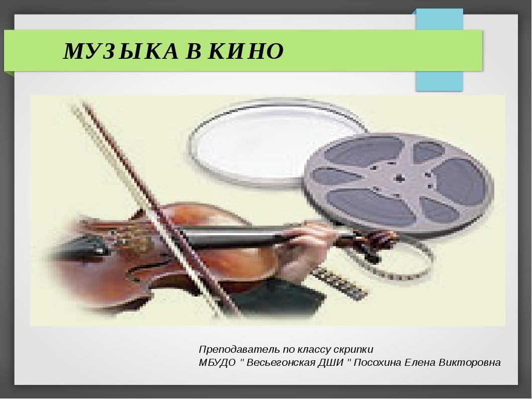МУЗЫКА В КИНО Преподаватель по классу скрипки МБУДО '' Весьегонская ДШИ '' П...