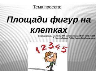 Тема проекта: Площади фигур на клетках Составитель: учитель ВКК математики МБ