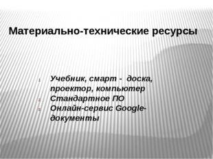 Материально-технические ресурсы Учебник, смарт - доска, проектор, компьютер С