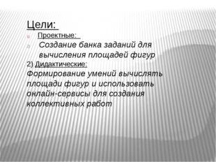Цели: Проектные: Создание банка заданий для вычисления площадей фигур 2) Дида