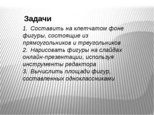Задачи 1.Составить на клетчатом фоне фигуры, состоящие из прямоугольников и