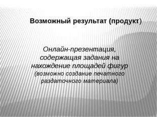 Возможный результат (продукт) Онлайн-презентация, содержащая задания на нахож